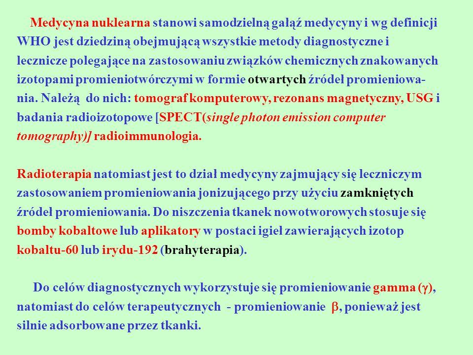 Medycyna nuklearna stanowi samodzielną gałąź medycyny i wg definicji WHO jest dziedziną obejmującą wszystkie metody diagnostyczne i lecznicze polegające na zastosowaniu związków chemicznych znakowanych izotopami promieniotwórczymi w formie otwartych źródeł promieniowa-nia. Należą do nich: tomograf komputerowy, rezonans magnetyczny, USG i badania radioizotopowe [SPECT(single photon emission computer tomography)] radioimmunologia.